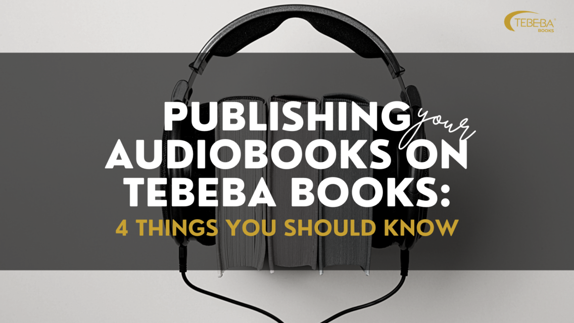 How to Create Your AudioBooks on TEBEBA Books –  4 Things Every Beginner Should Know