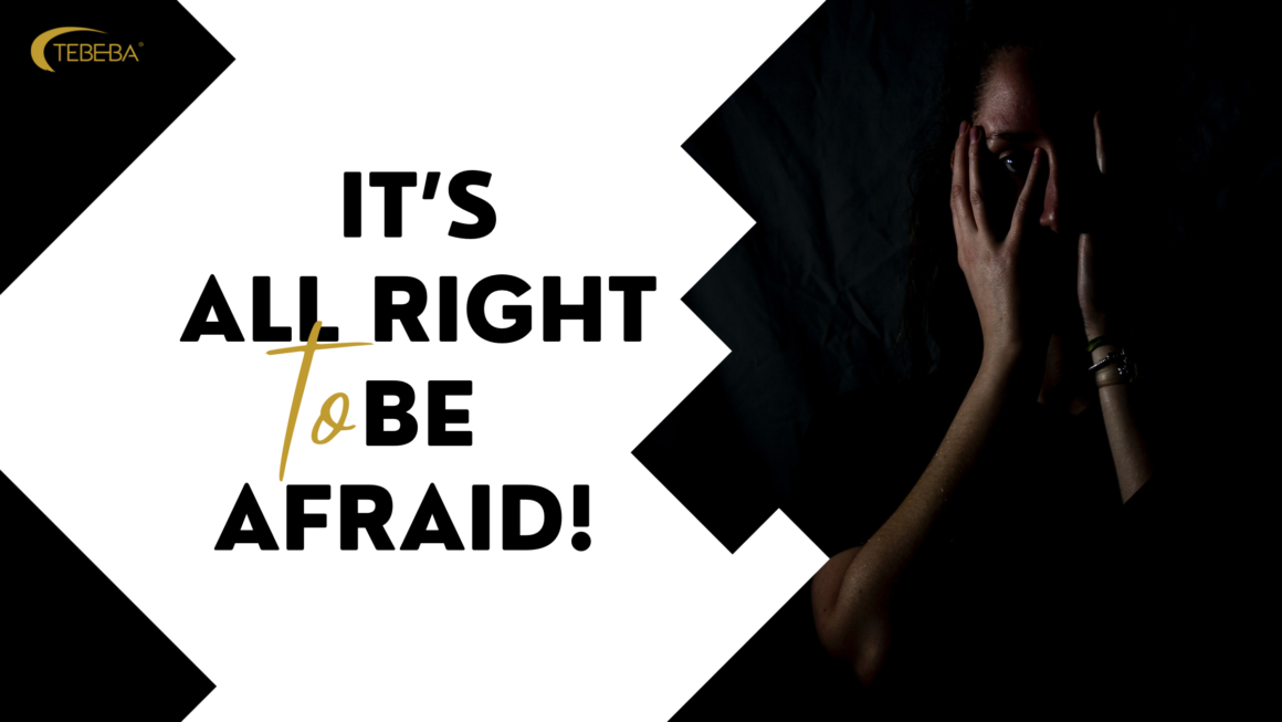 IT'S ALL RIGHT TO BE AFRAID!